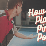 How to Play Ping Pong [Table Tennis] - Rules, Tips & Techniques
