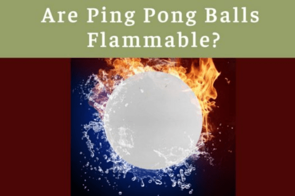 Are Ping Pong Balls Flammable 2021