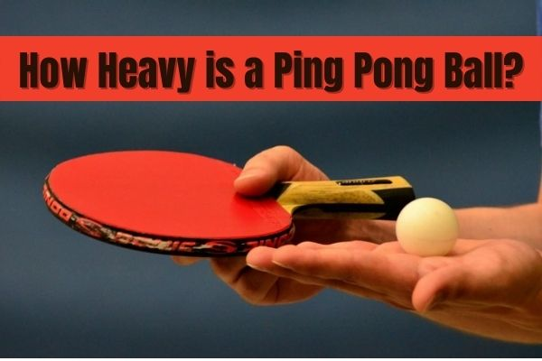 How Heavy is a Ping Pong Ball? complete guide